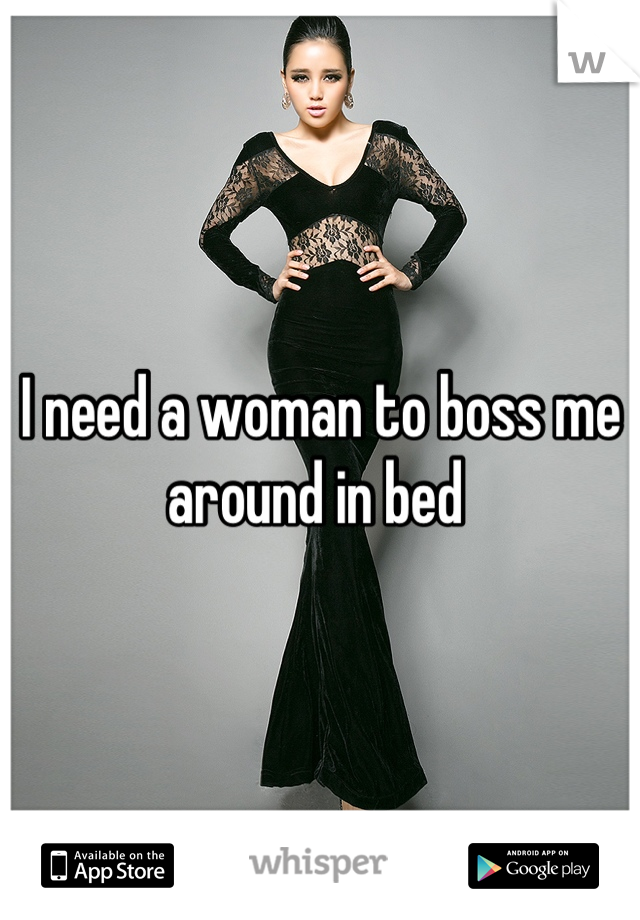 I need a woman to boss me around in bed