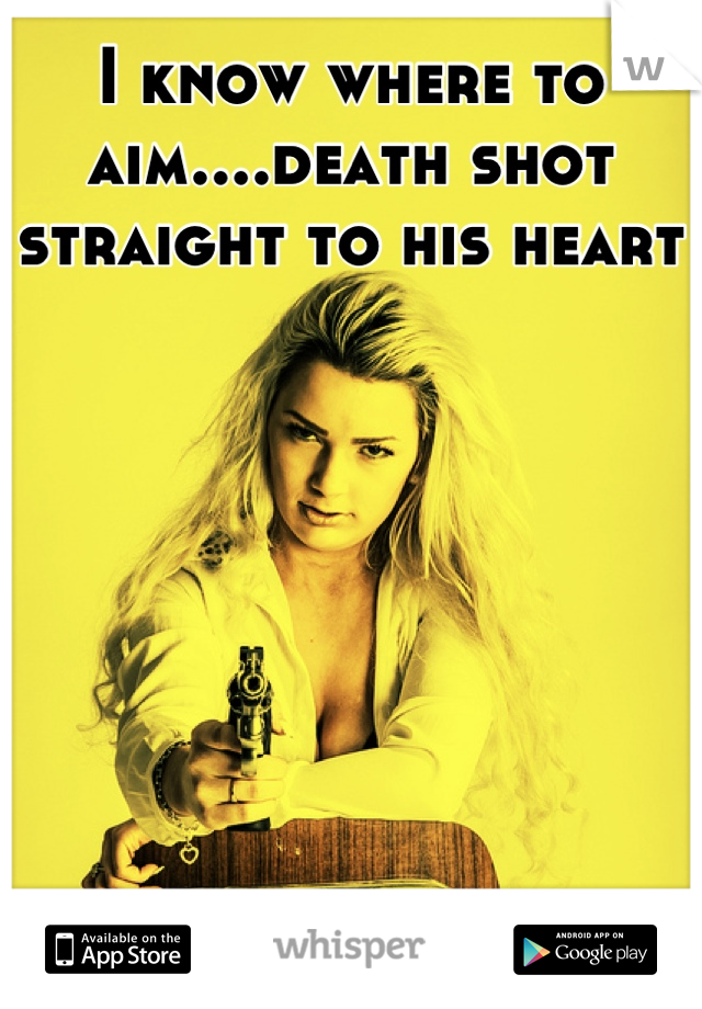 I know where to aim....death shot straight to his heart