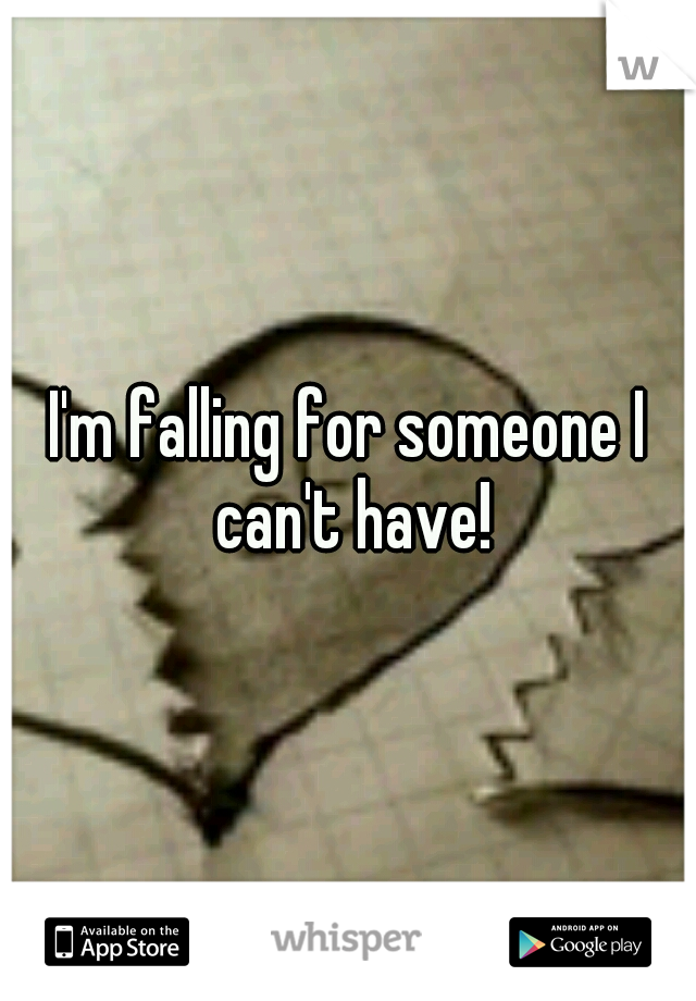 I'm falling for someone I can't have!