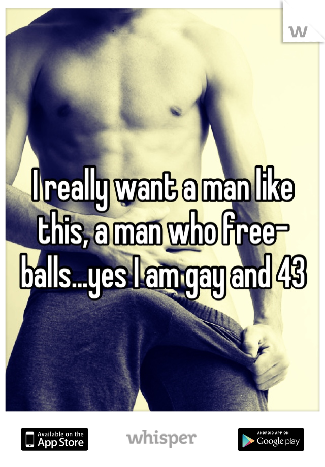 I really want a man like this, a man who free-balls...yes I am gay and 43