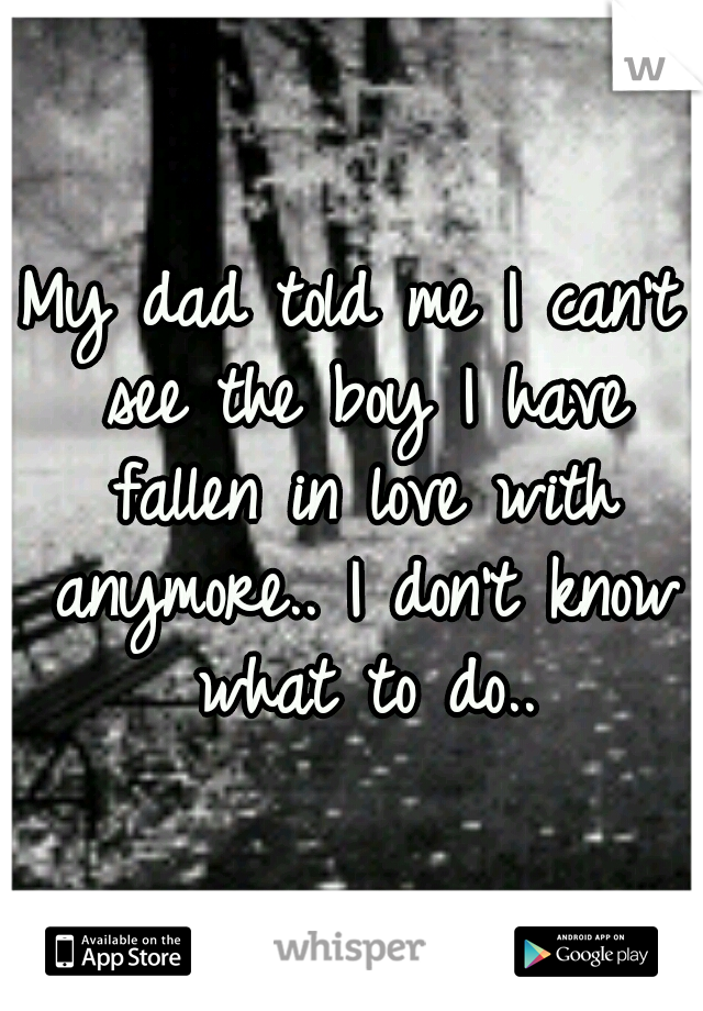 My dad told me I can't see the boy I have fallen in love with anymore.. I don't know what to do..