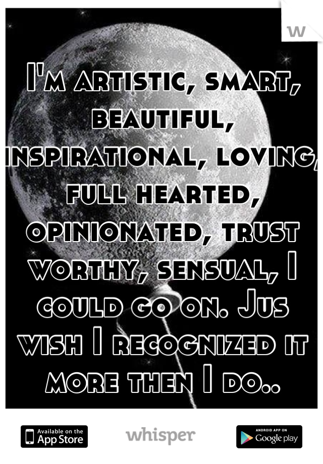 I'm artistic, smart, beautiful, inspirational, loving, full hearted, opinionated, trust worthy, sensual, I could go on. Jus wish I recognized it more then I do..
