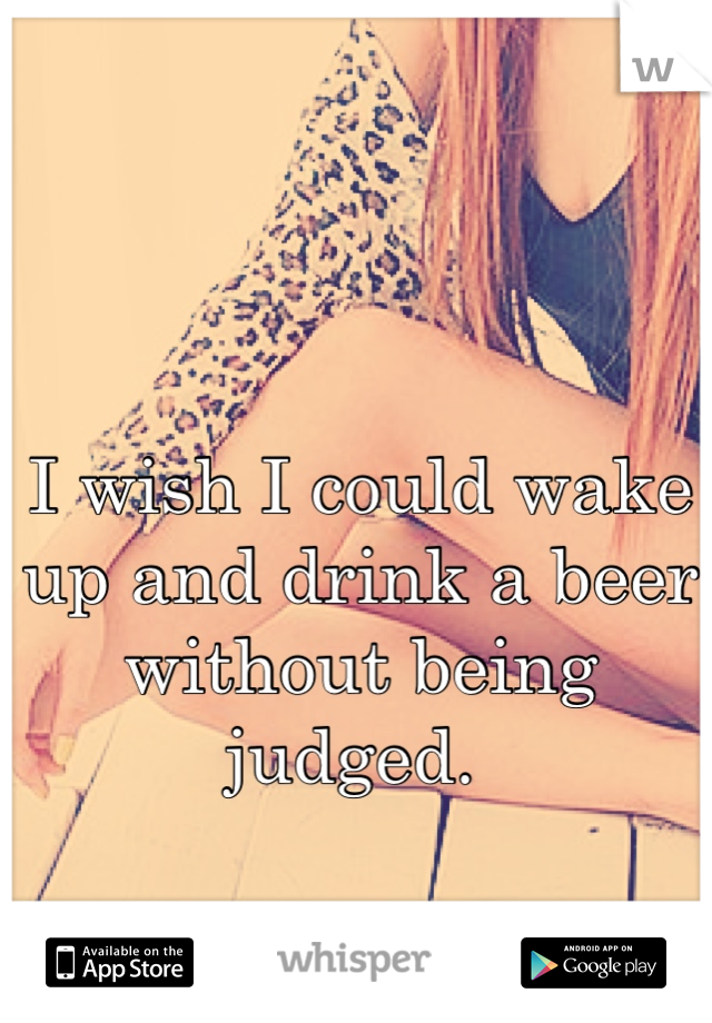 I wish I could wake up and drink a beer without being judged.