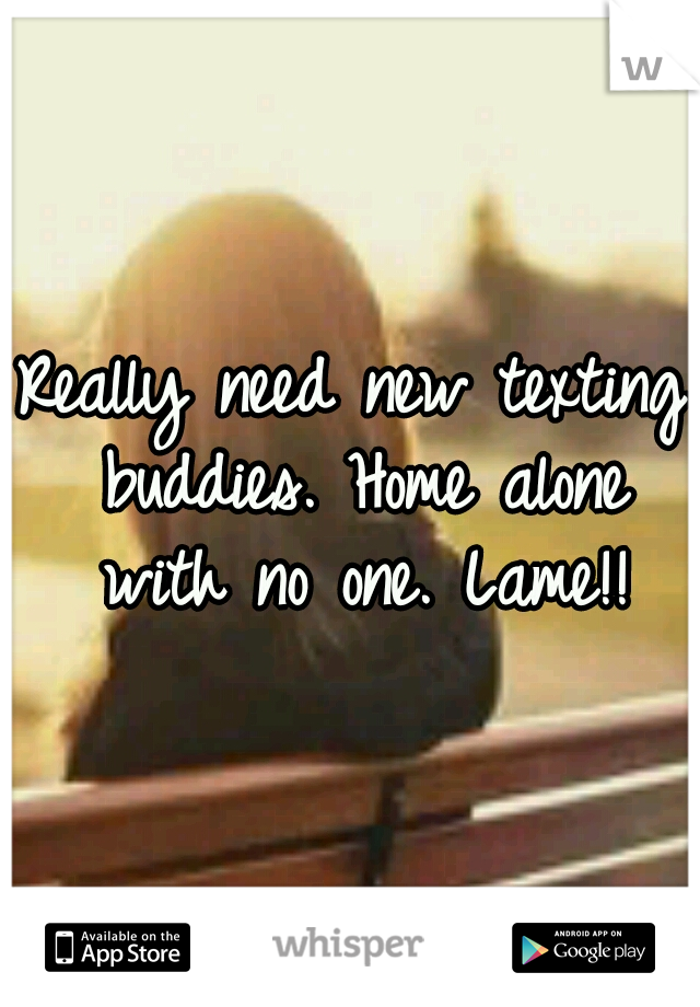 Really need new texting buddies. Home alone with no one. Lame!!