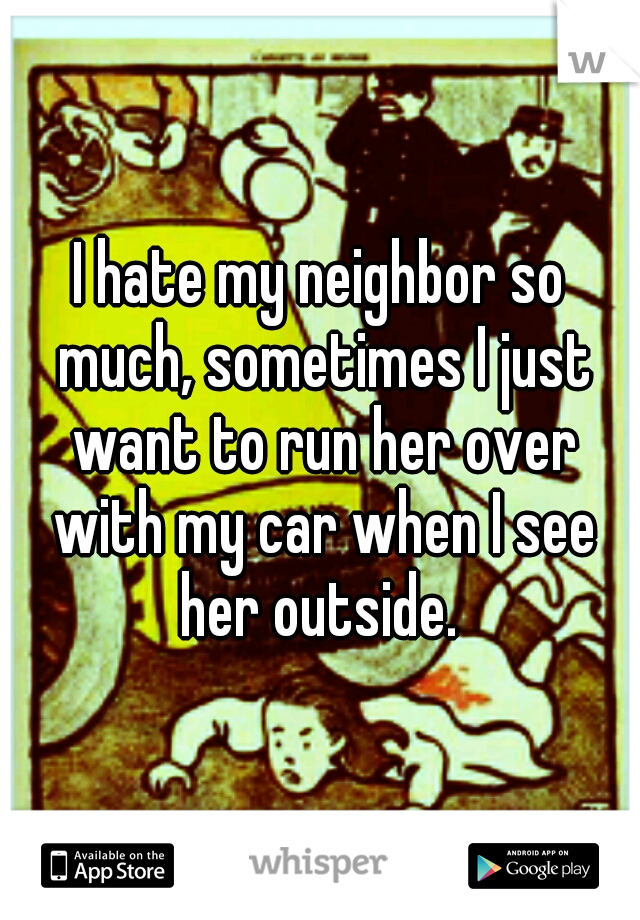 I hate my neighbor so much, sometimes I just want to run her over with my car when I see her outside.