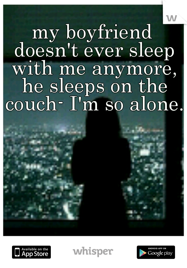 my boyfriend doesn't ever sleep with me anymore, he sleeps on the couch- I'm so alone.