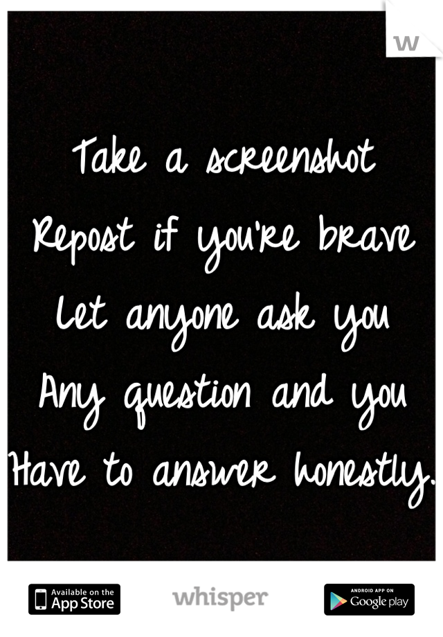Take a screenshot Repost if you're brave Let anyone ask you Any question and you Have to answer honestly.