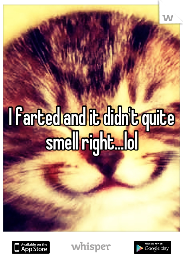 I farted and it didn't quite smell right...lol