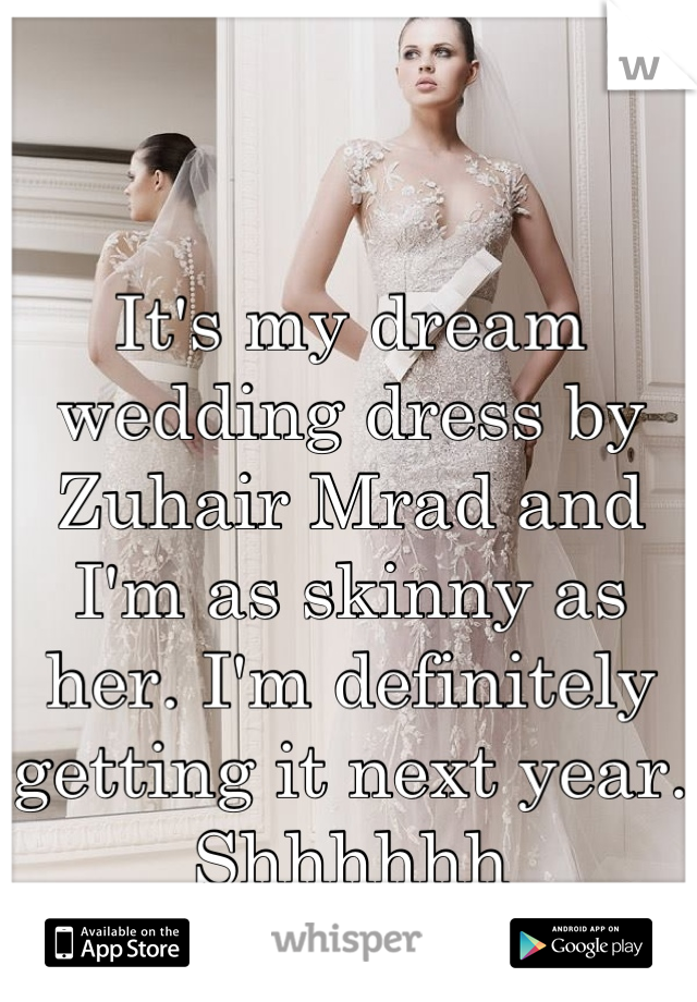 It's my dream wedding dress by Zuhair Mrad and I'm as skinny as her. I'm definitely getting it next year. Shhhhhh