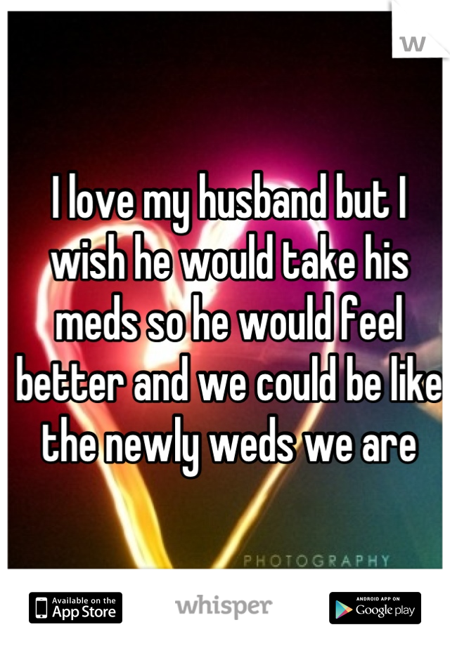 I love my husband but I wish he would take his meds so he would feel better and we could be like the newly weds we are
