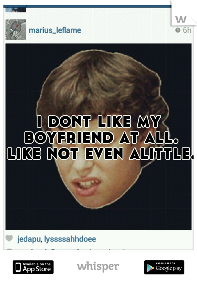 i dont like my boyfriend at all. like not even alittle.