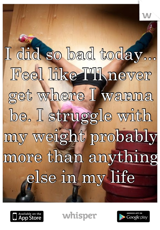 I did so bad today... Feel like I'll never get where I wanna be. I struggle with my weight probably more than anything else in my life