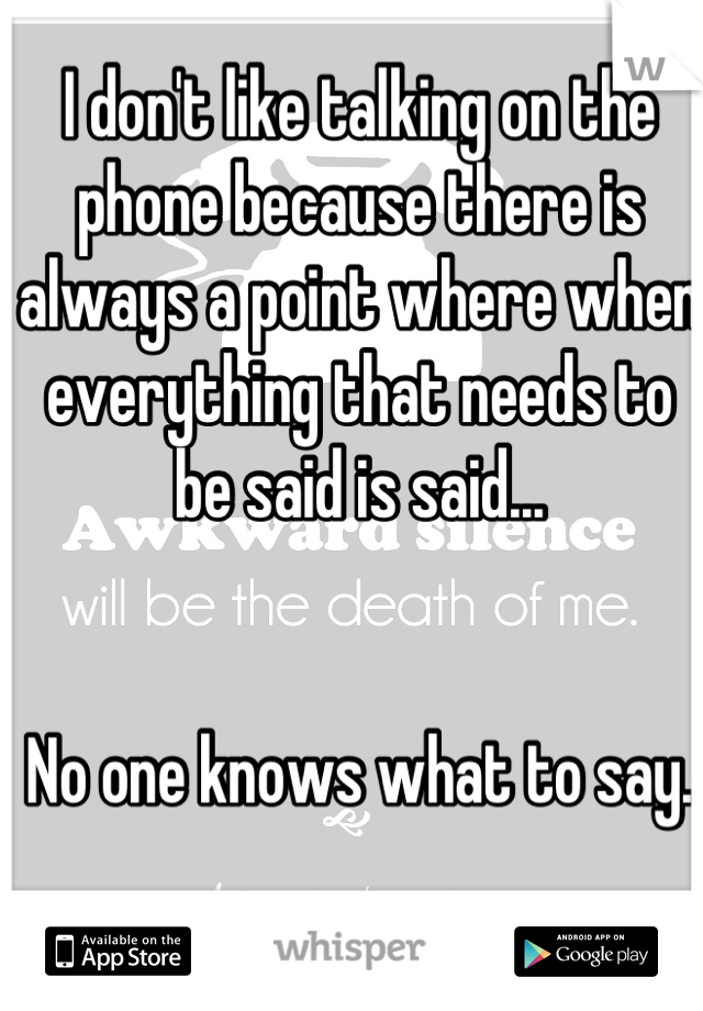 I don't like talking on the phone because there is always a point where when everything that needs to be said is said...   No one knows what to say.