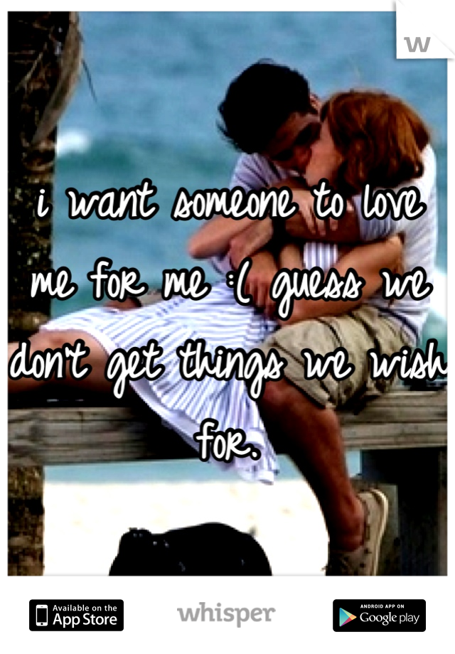i want someone to love me for me :( guess we don't get things we wish for.