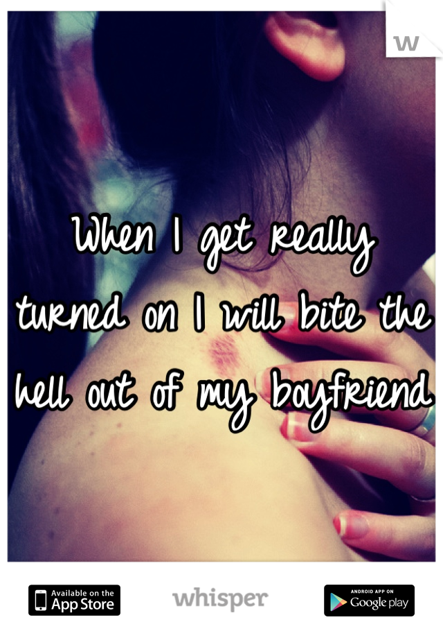 When I get really turned on I will bite the hell out of my boyfriend