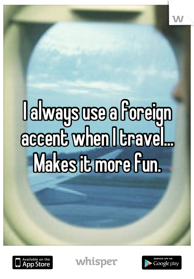 I always use a foreign accent when I travel... Makes it more fun.