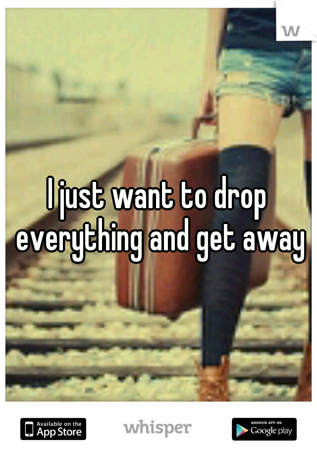 I just want to drop everything and get away