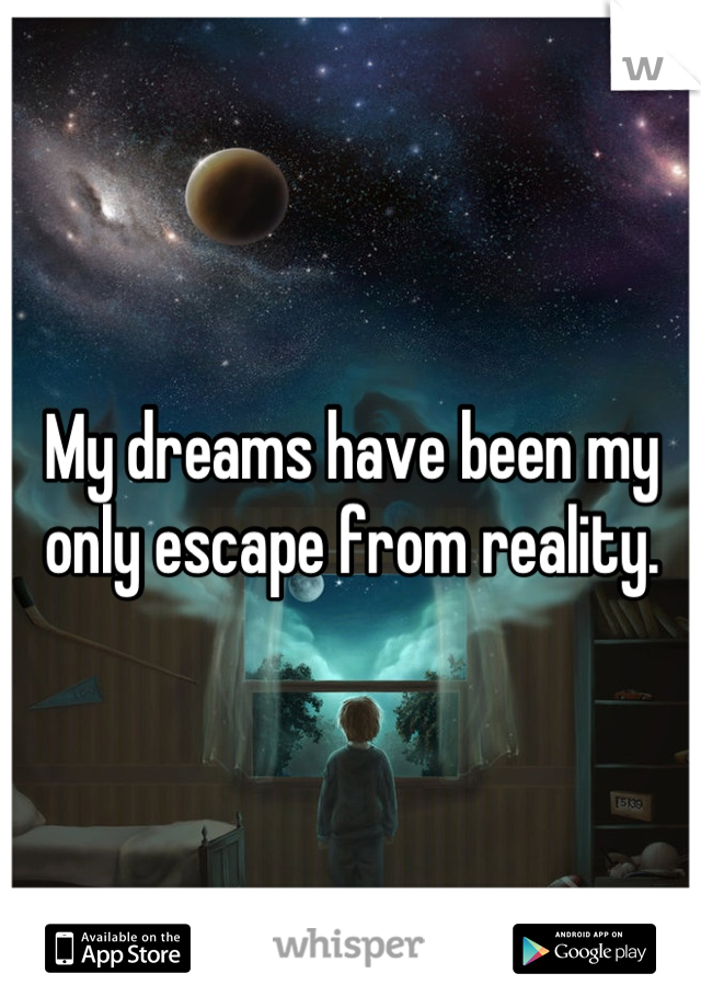 My dreams have been my only escape from reality.