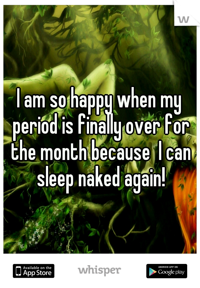 I am so happy when my period is finally over for the month because  I can sleep naked again!