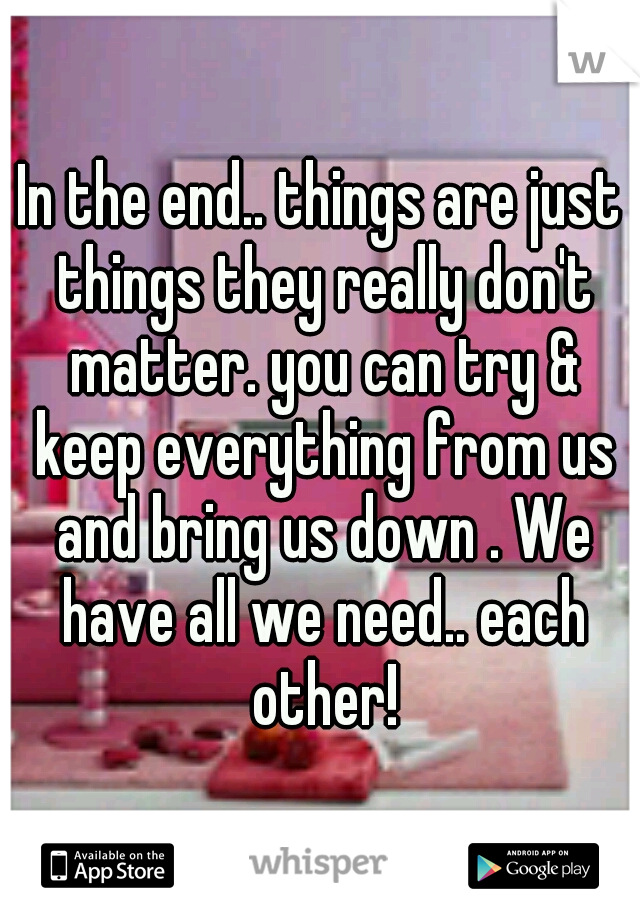 In the end.. things are just things they really don't matter. you can try & keep everything from us and bring us down . We have all we need.. each other!