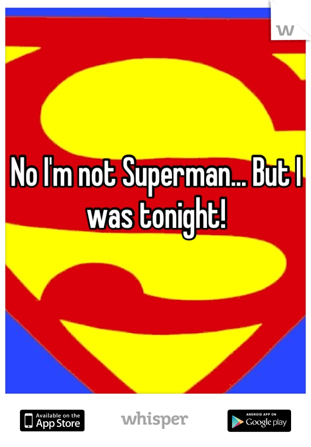 No I'm not Superman... But I was tonight!