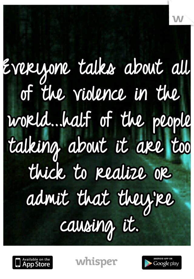 Everyone talks about all of the violence in the world...half of the people talking about it are too thick to realize or admit that they're causing it.