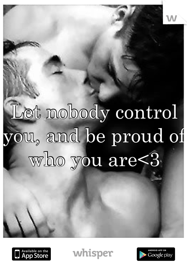 Let nobody control you, and be proud of who you are<3