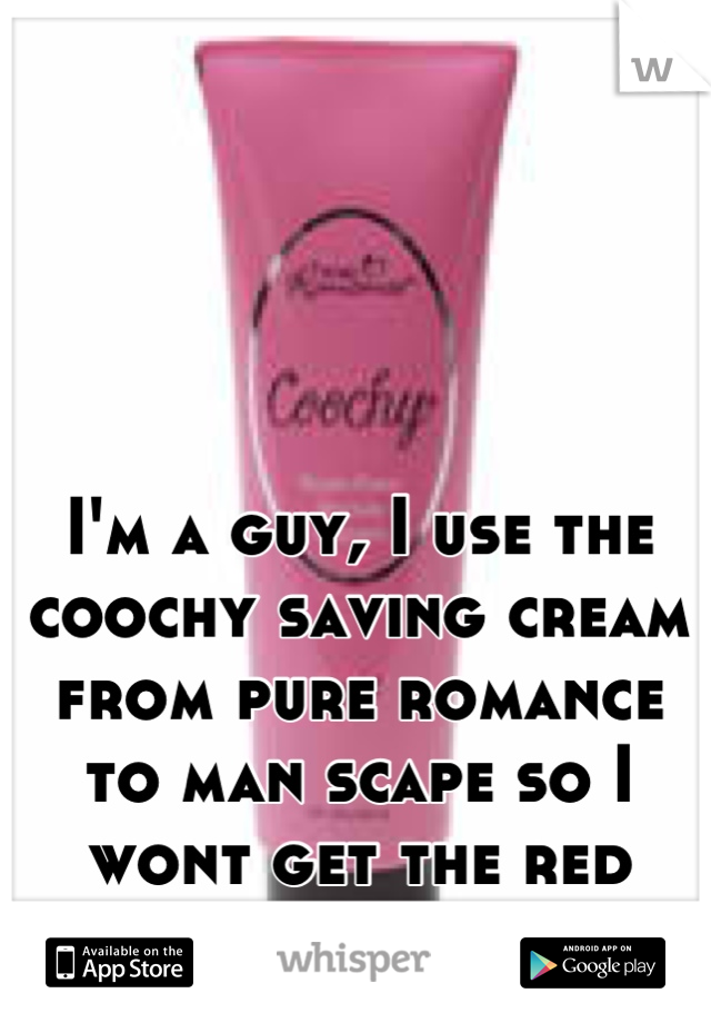 I'm a guy, I use the coochy saving cream from pure romance to man scape so I wont get the red irritated skin