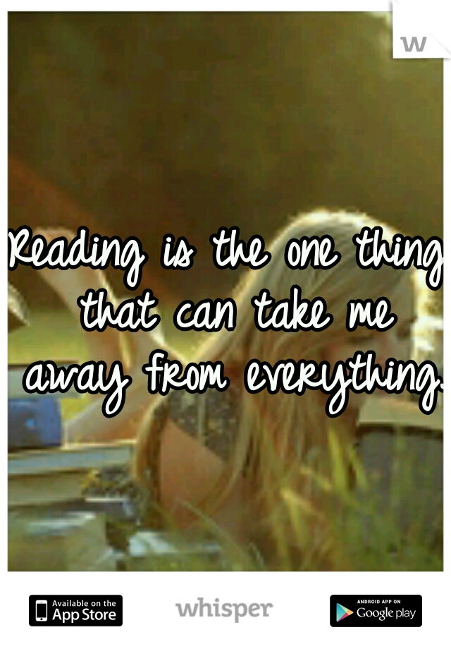 Reading is the one thing that can take me away from everything.