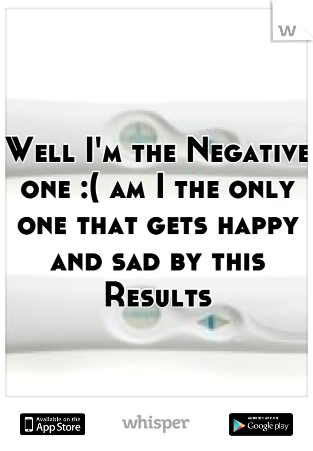Well I'm the Negative one :( am I the only one that gets happy and sad by this Results