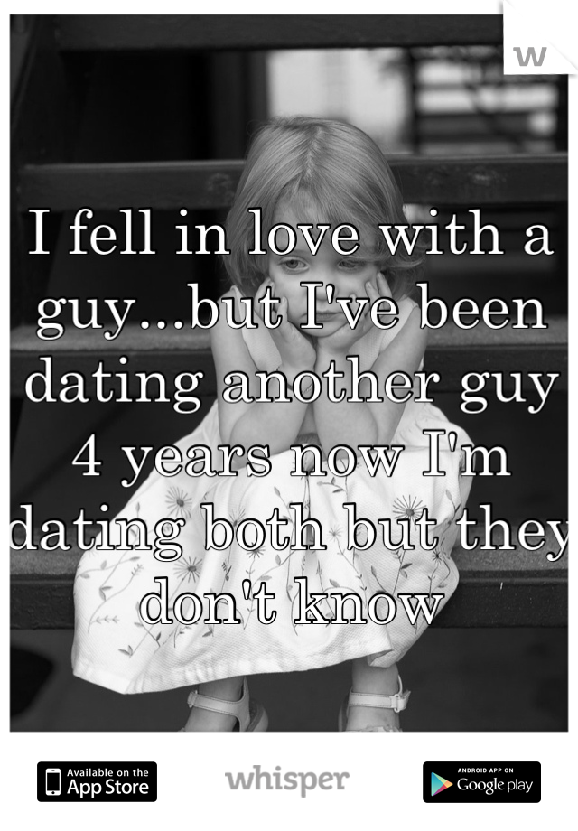 I fell in love with a guy...but I've been dating another guy 4 years now I'm dating both but they don't know