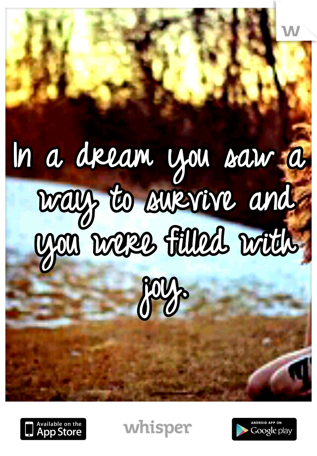 In a dream you saw a way to survive and you were filled with joy.