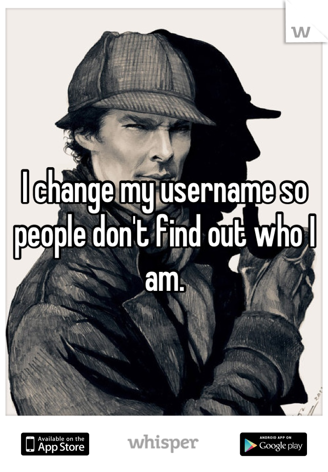 I change my username so people don't find out who I am.