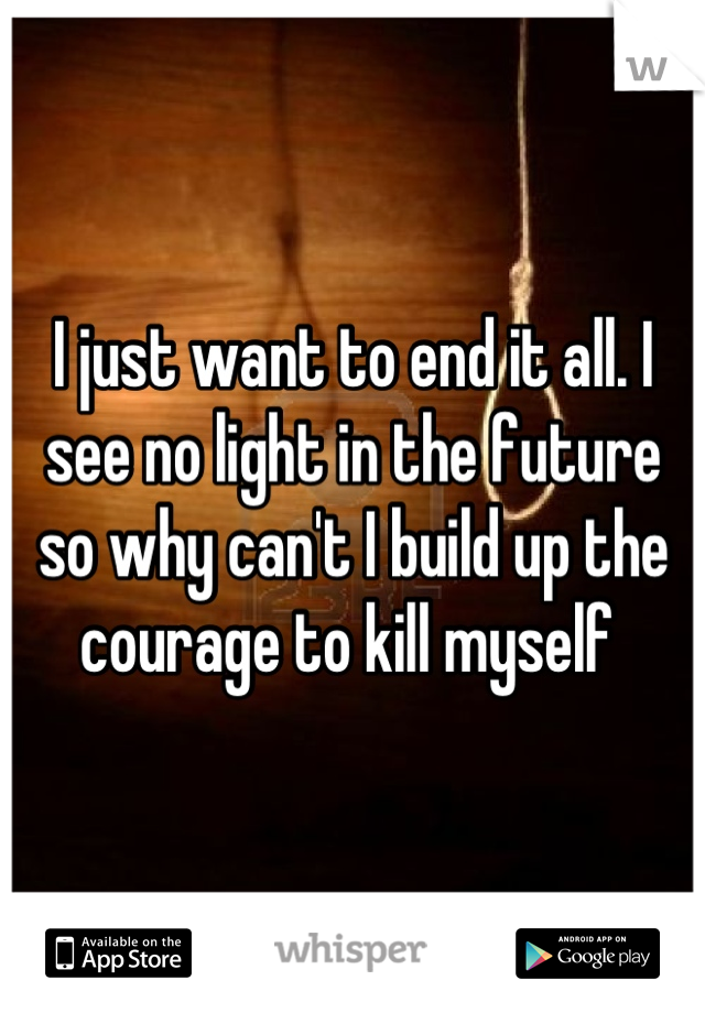 I just want to end it all. I see no light in the future so why can't I build up the courage to kill myself