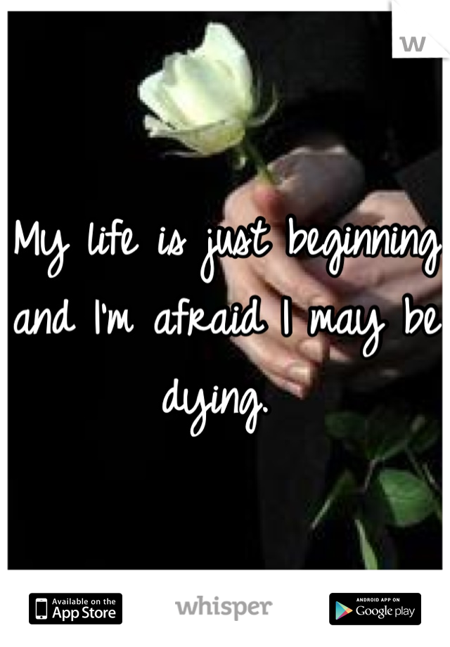 My life is just beginning and I'm afraid I may be dying.