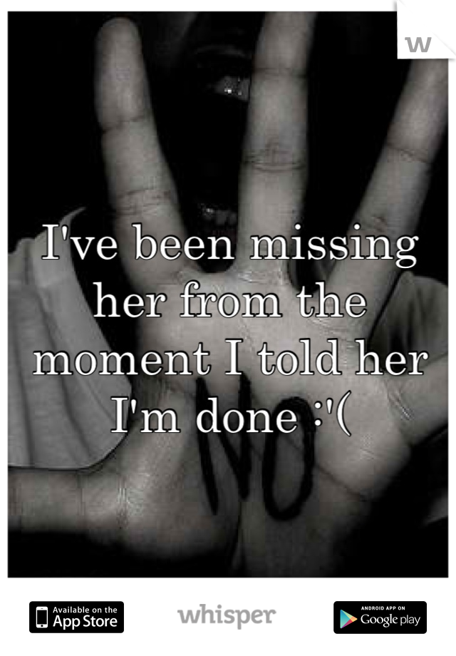 I've been missing her from the moment I told her I'm done :'(