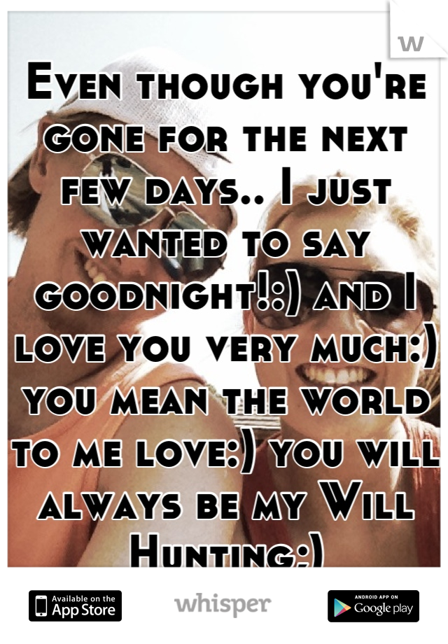 Even though you're gone for the next few days.. I just wanted to say goodnight!:) and I love you very much:) you mean the world to me love:) you will always be my Will Hunting;)