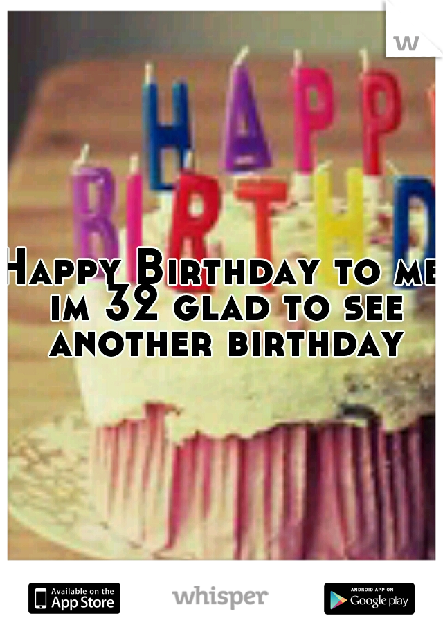 Happy Birthday to me im 32 glad to see another birthday