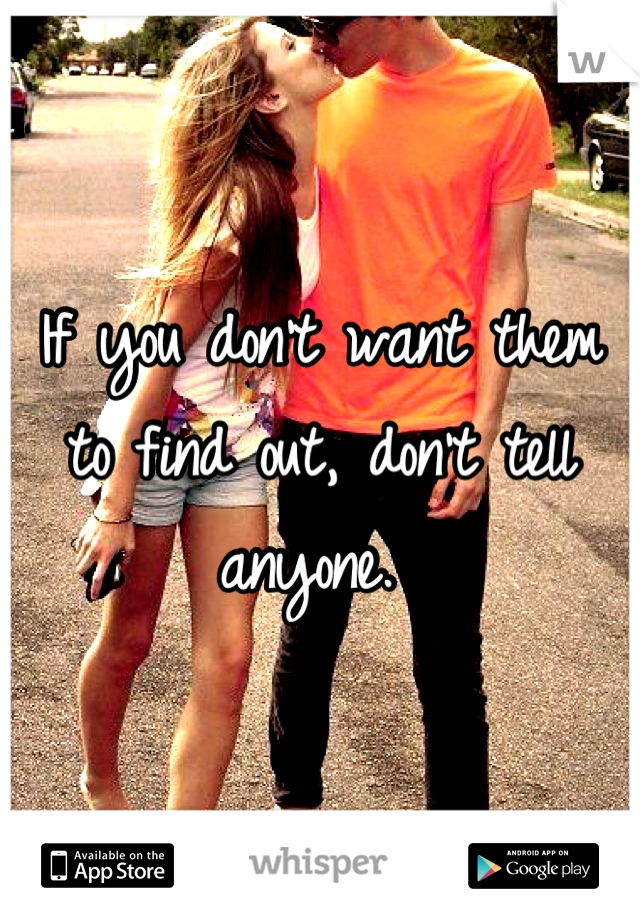 If you don't want them to find out, don't tell anyone.