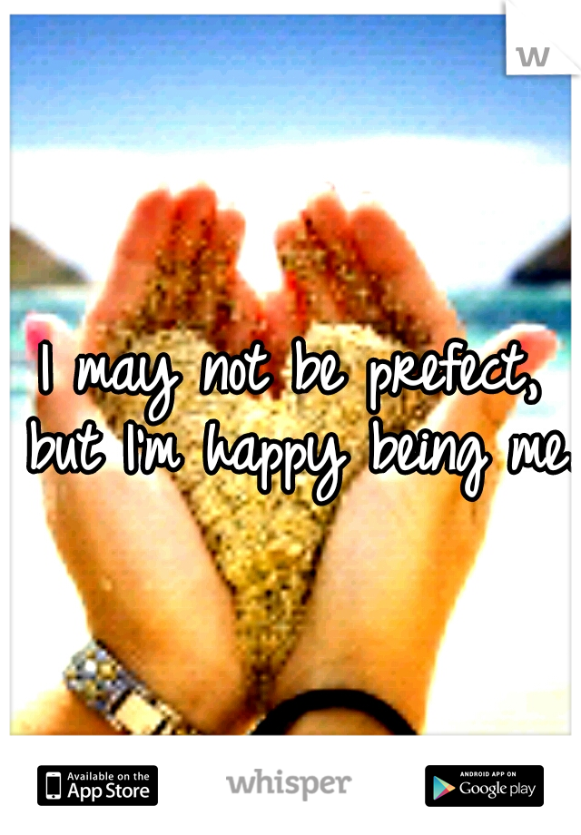 I may not be prefect, but I'm happy being me.