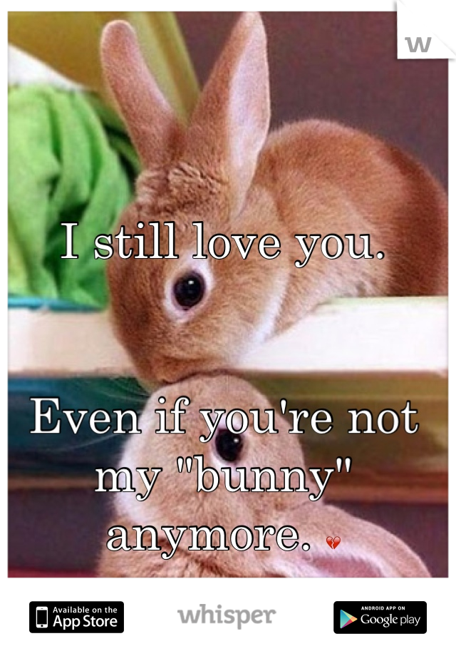 "I still love you.    Even if you're not my ""bunny"" anymore. "