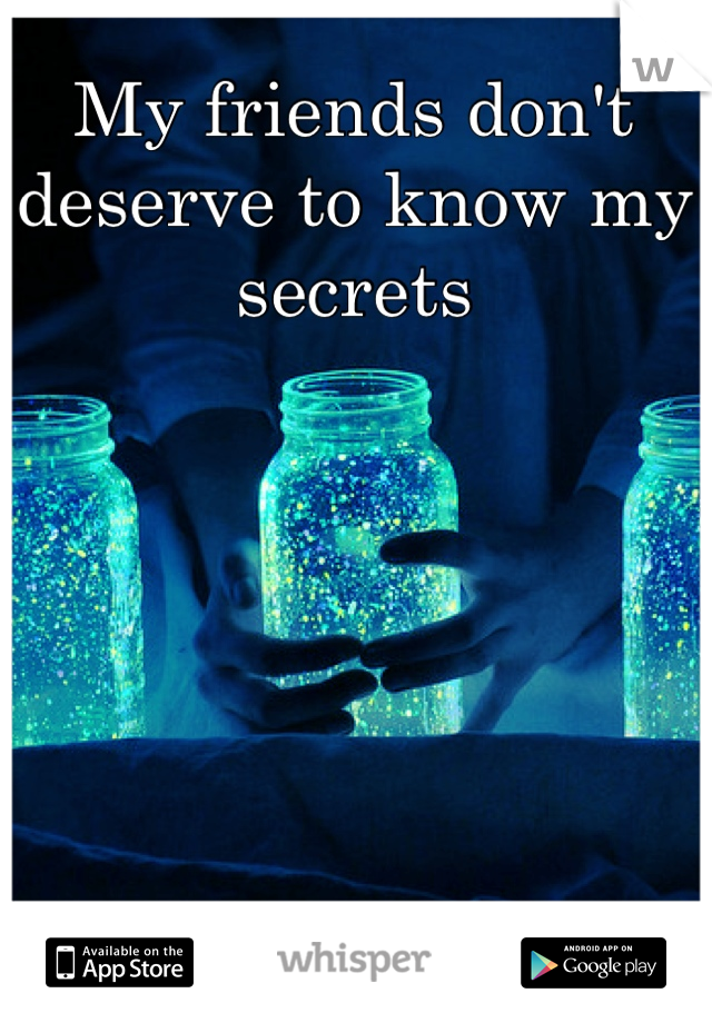 My friends don't deserve to know my secrets