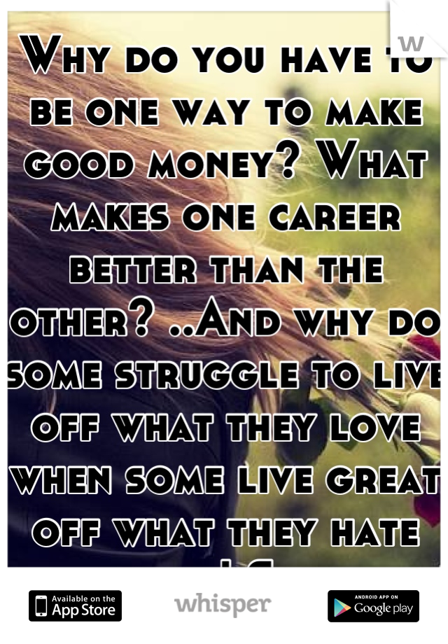 Why do you have to be one way to make good money? What makes one career better than the other? ..And why do some struggle to live off what they love when some live great off what they hate doing! Sad..