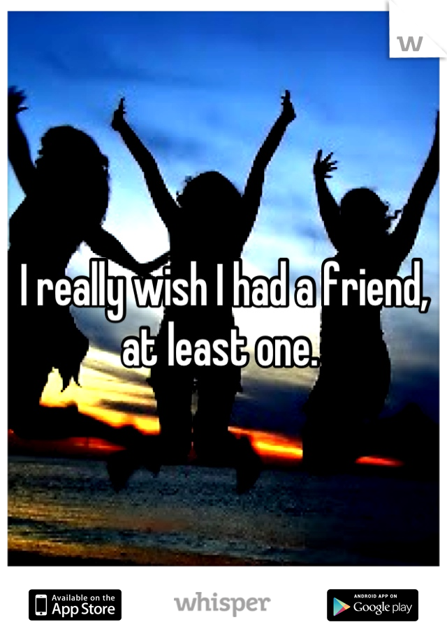 I really wish I had a friend, at least one.