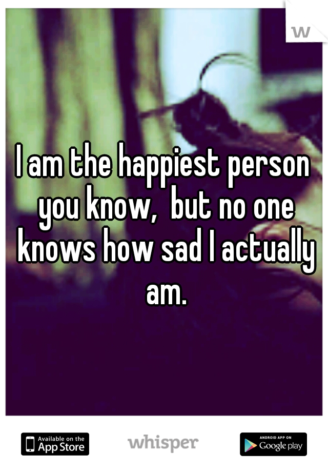 I am the happiest person you know,  but no one knows how sad I actually am.
