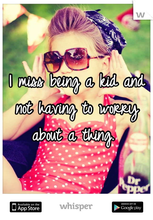 I miss being a kid and not having to worry about a thing.