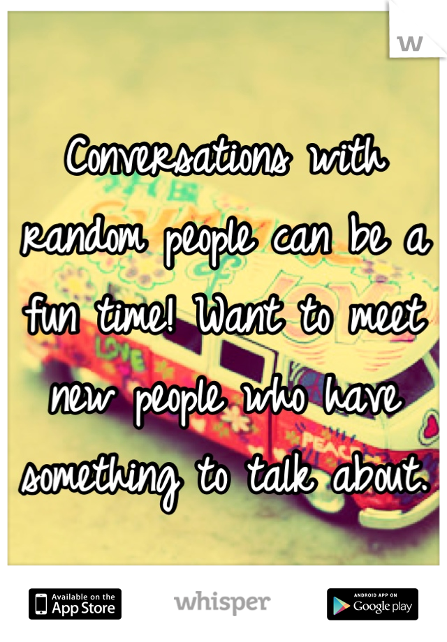 Conversations with random people can be a fun time! Want to meet new people who have something to talk about.