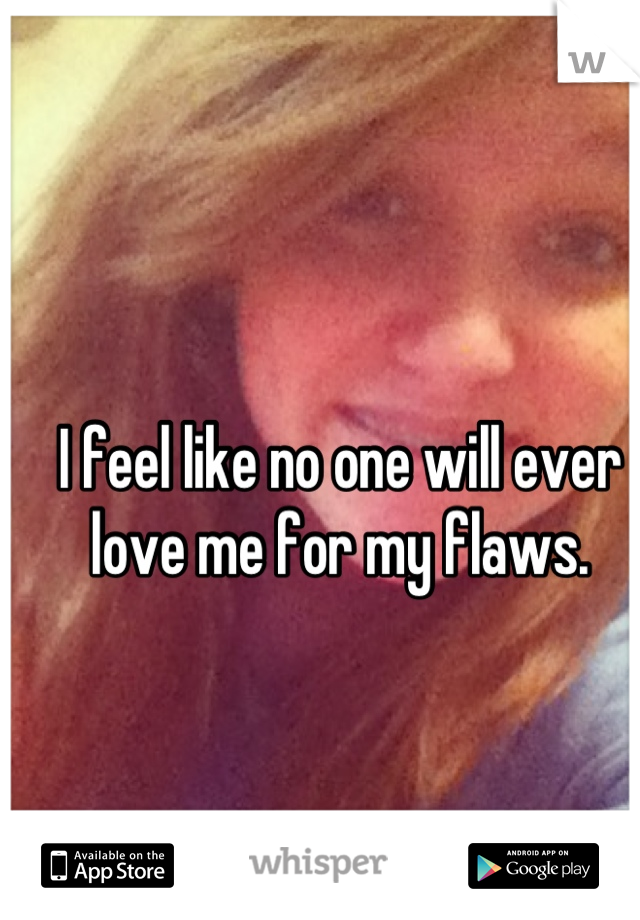 I feel like no one will ever love me for my flaws.