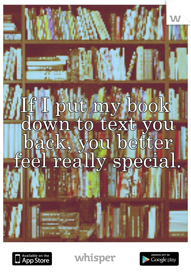 If I put my book down to text you back, you better feel really special.