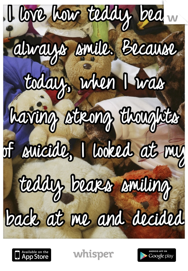 I love how teddy bears always smile. Because today, when I was having strong thoughts of suicide, I looked at my teddy bears smiling back at me and decided not to. <3